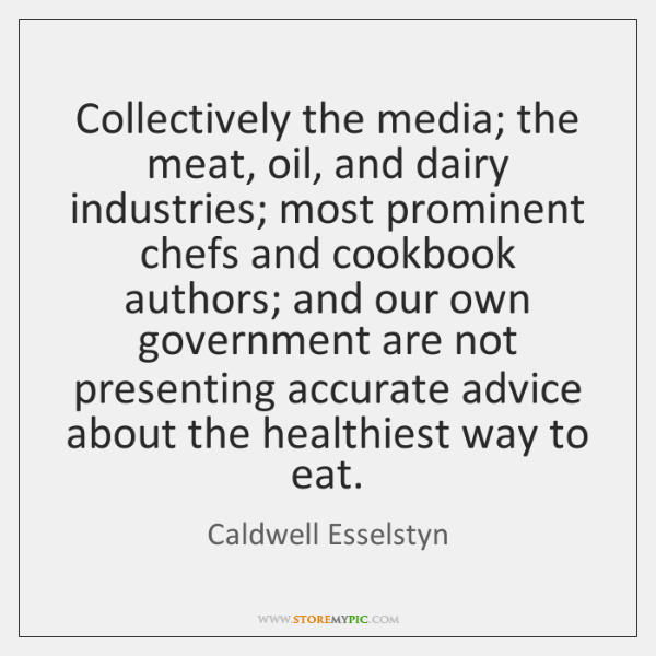 Collectively the media; the meat, oil, and dairy industries; most prominent chefs ...