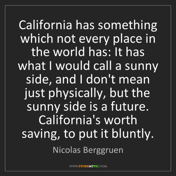 Nicolas Berggruen: California has something which not every place in the...
