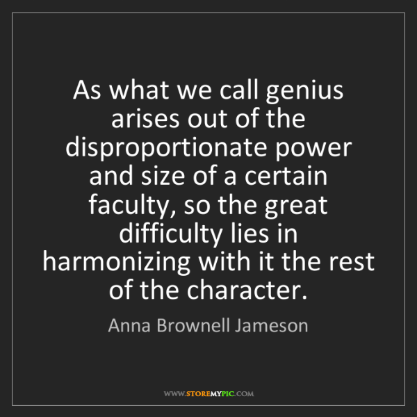 Anna Brownell Jameson: As what we call genius arises out of the disproportionate...
