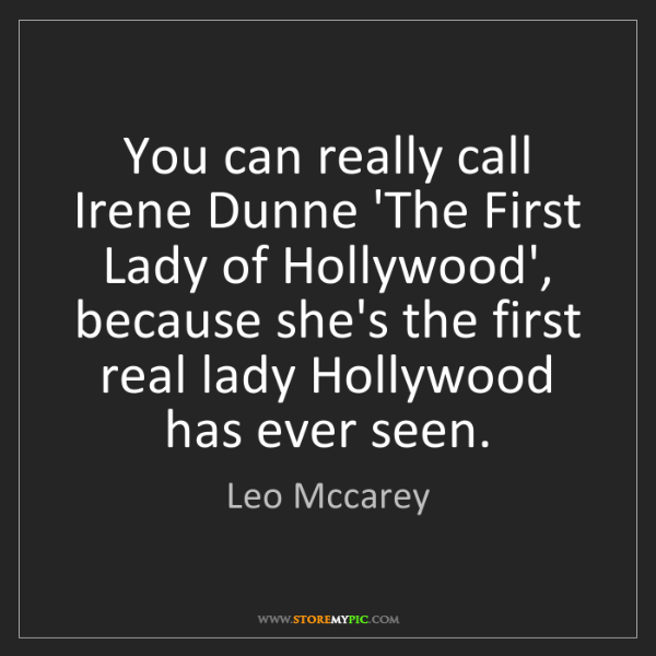 Leo Mccarey: You can really call Irene Dunne 'The First Lady of Hollywood',...