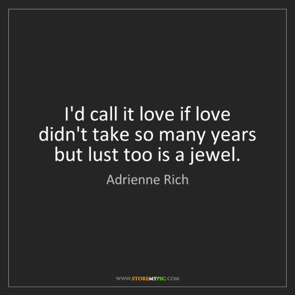 Adrienne Rich: I'd call it love if love   didn't take so many years...