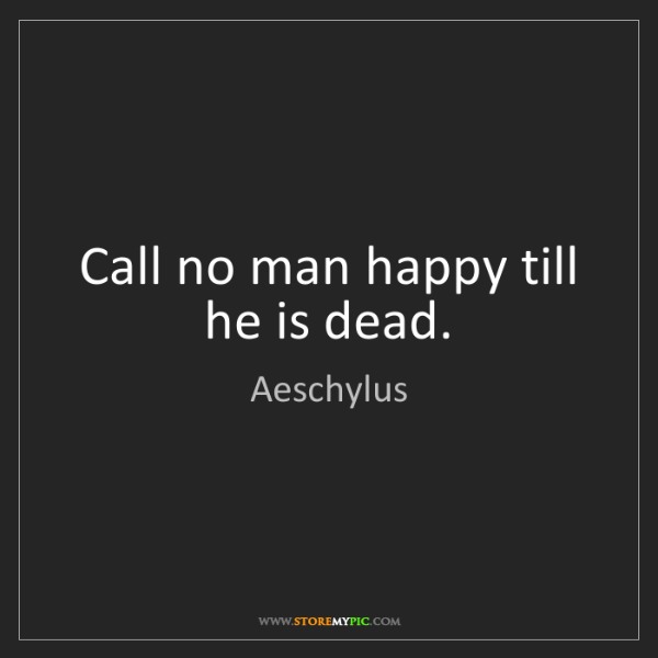 Aeschylus: Call no man happy till he is dead.
