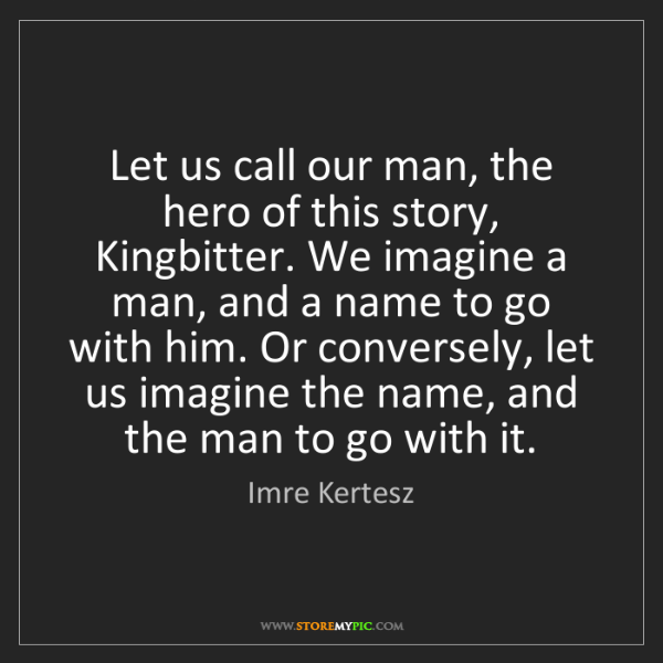 Imre Kertesz: Let us call our man, the hero of this story, Kingbitter....
