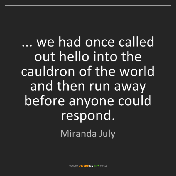 Miranda July: ... we had once called out hello into the cauldron of...