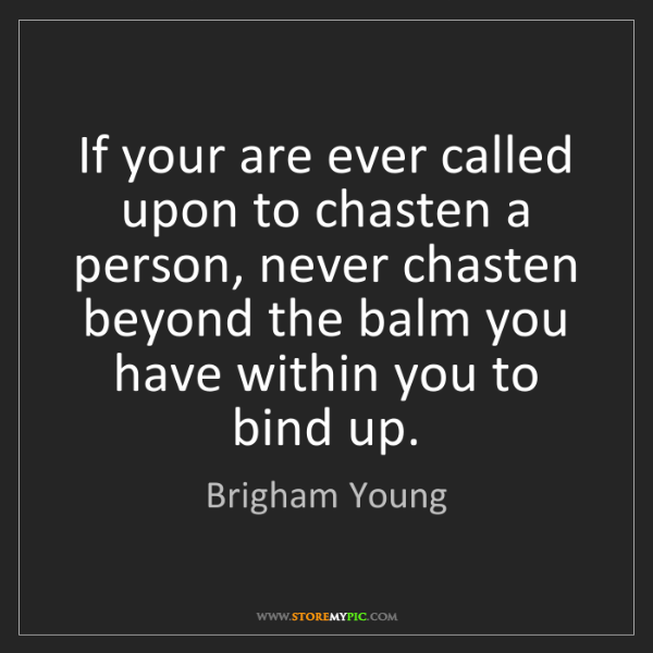 Brigham Young: If your are ever called upon to chasten a person, never...
