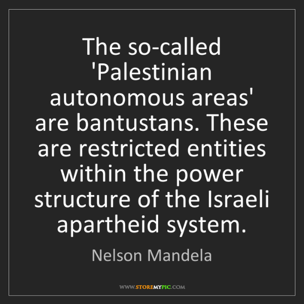 Nelson Mandela: The so-called 'Palestinian autonomous areas' are bantustans....