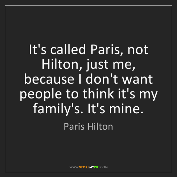 Paris Hilton: It's called Paris, not Hilton, just me, because I don't...