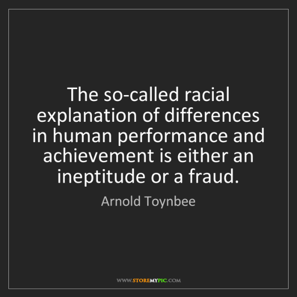 Arnold Toynbee: The so-called racial explanation of differences in human...