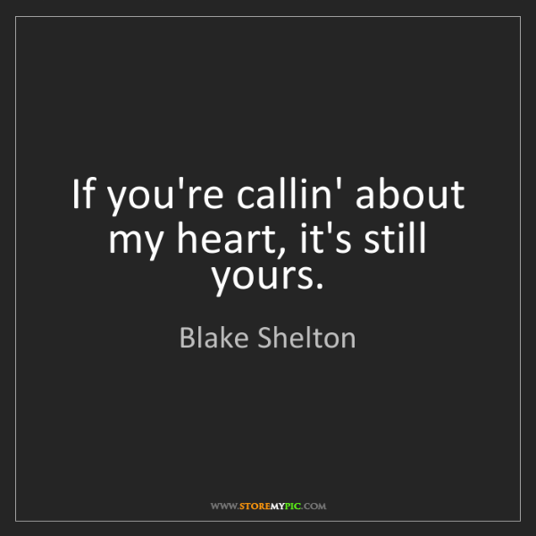 Blake Shelton: If you're callin' about my heart, it's still yours.