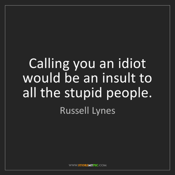 Russell Lynes: Calling you an idiot would be an insult to all the stupid...
