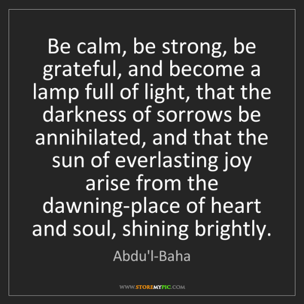 Abdu'l-Baha: Be calm, be strong, be grateful, and become a lamp full...
