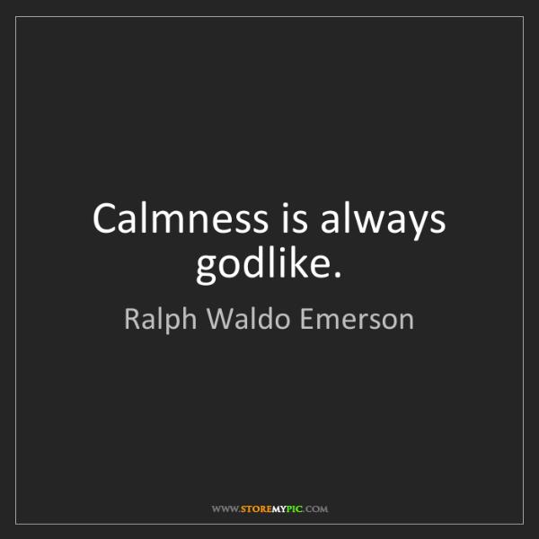 Ralph Waldo Emerson: Calmness is always godlike.