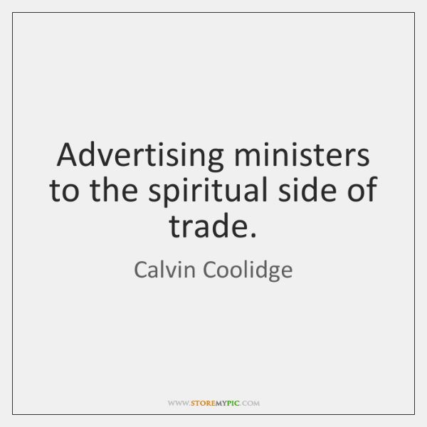 Advertising ministers to the spiritual side of trade.