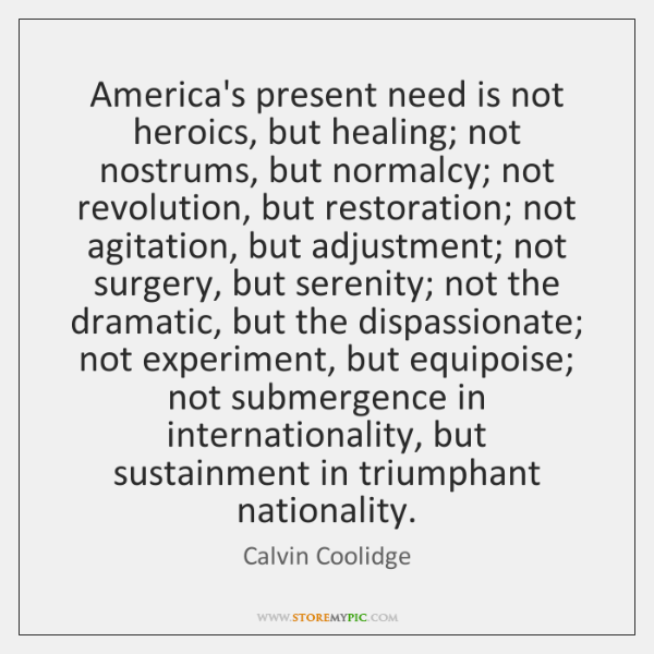 America's present need is not heroics, but healing; not nostrums, but normalcy; ...