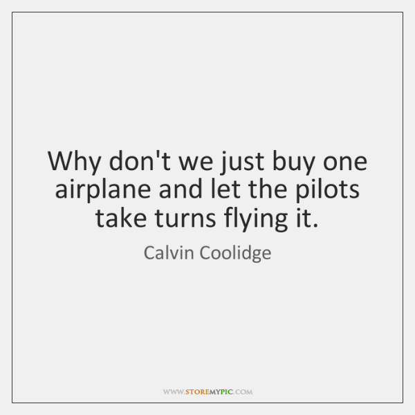Why don't we just buy one airplane and let the pilots take ...
