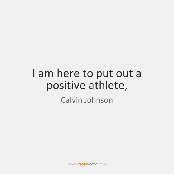 I am here to put out a positive athlete,