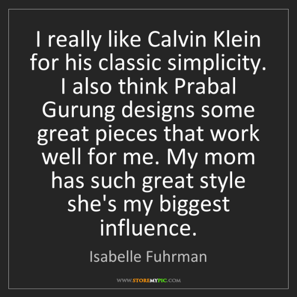 Isabelle Fuhrman: I really like Calvin Klein for his classic simplicity....