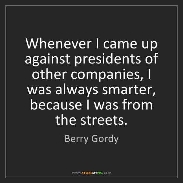 Berry Gordy: Whenever I came up against presidents of other companies,...