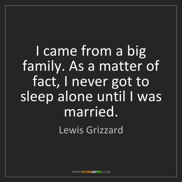 Lewis Grizzard: I came from a big family. As a matter of fact, I never...