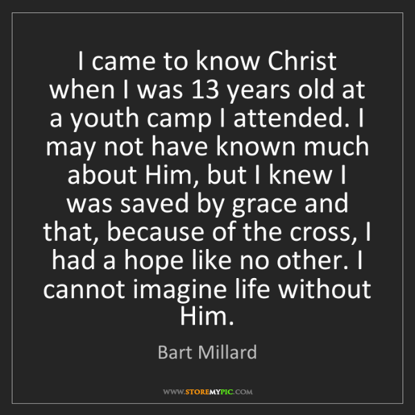 Bart Millard: I came to know Christ when I was 13 years old at a youth...