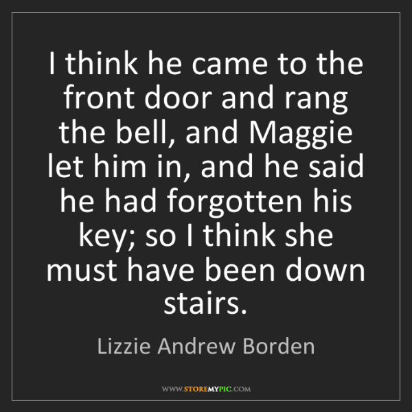 Lizzie Andrew Borden: I think he came to the front door and rang the bell,...