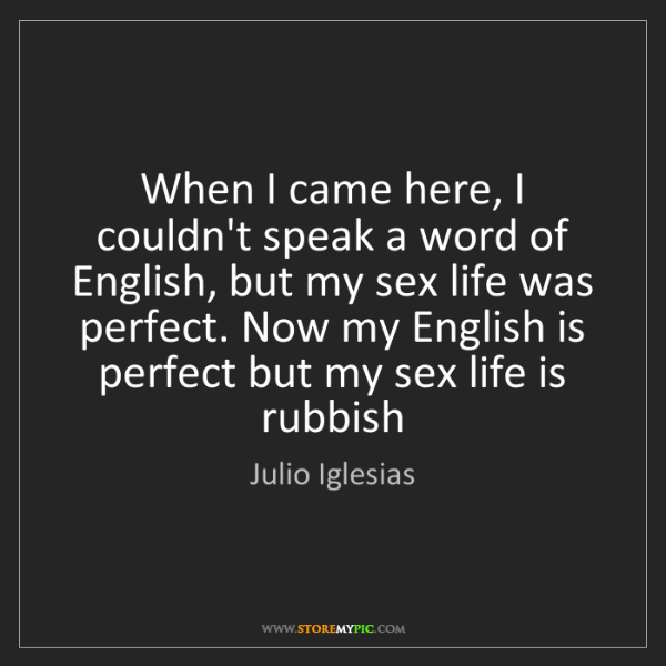Julio Iglesias: When I came here, I couldn't speak a word of English,...