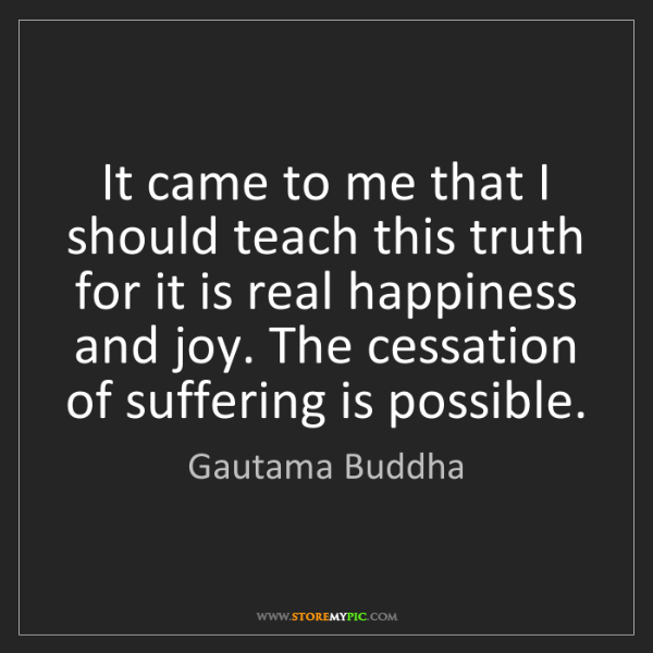 Gautama Buddha: It came to me that I should teach this truth for it is...