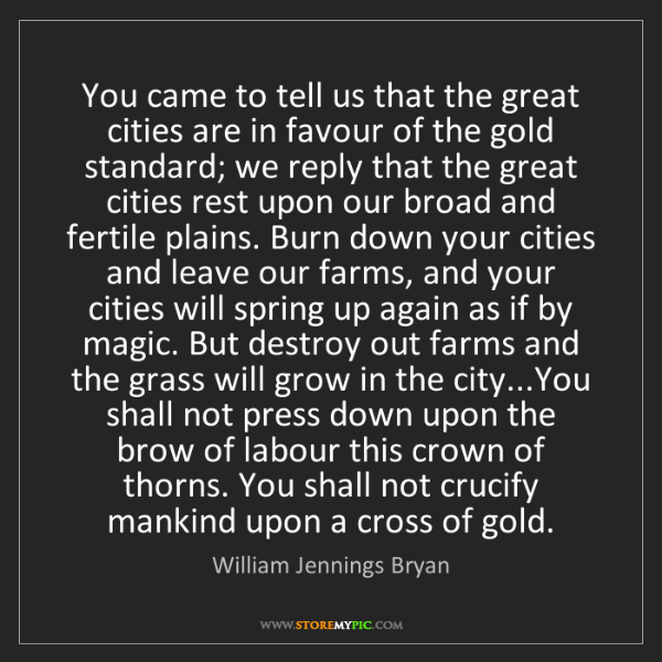 William Jennings Bryan: You came to tell us that the great cities are in favour...