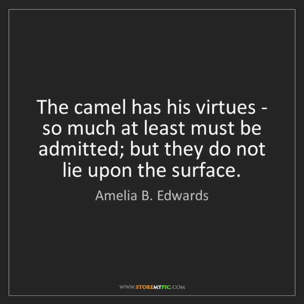 Amelia B. Edwards: The camel has his virtues - so much at least must be...
