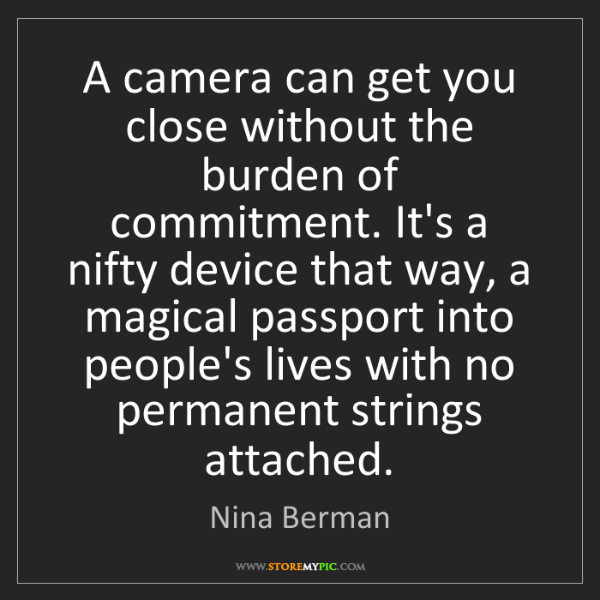 Nina Berman: A camera can get you close without the burden of commitment....
