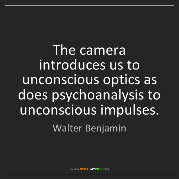 Walter Benjamin: The camera introduces us to unconscious optics as does...