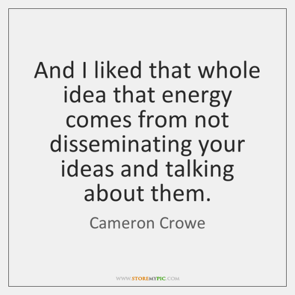 And I liked that whole idea that energy comes from not disseminating ...
