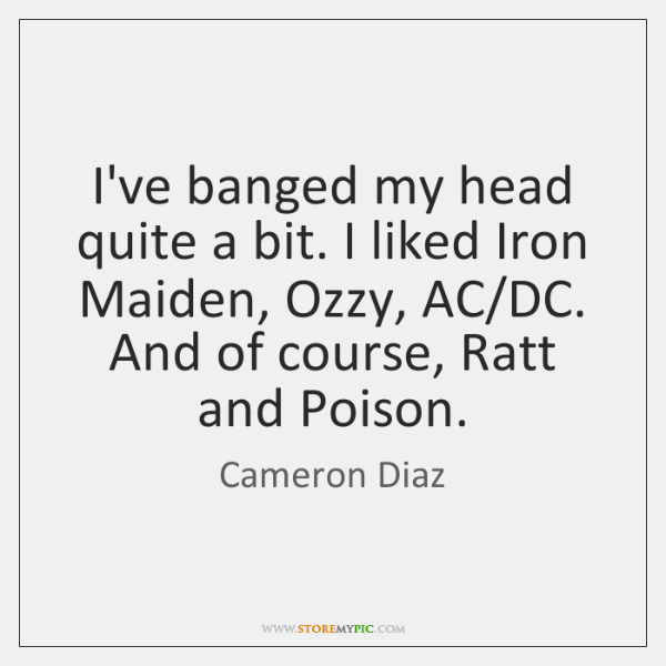 I've banged my head quite a bit. I liked Iron Maiden, Ozzy, ...
