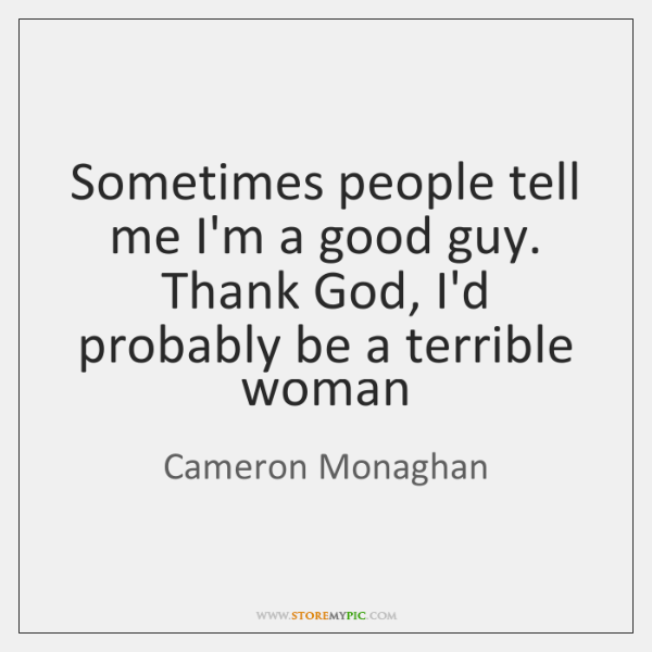 Sometimes people tell me I'm a good guy.  Thank God, I'd probably ...
