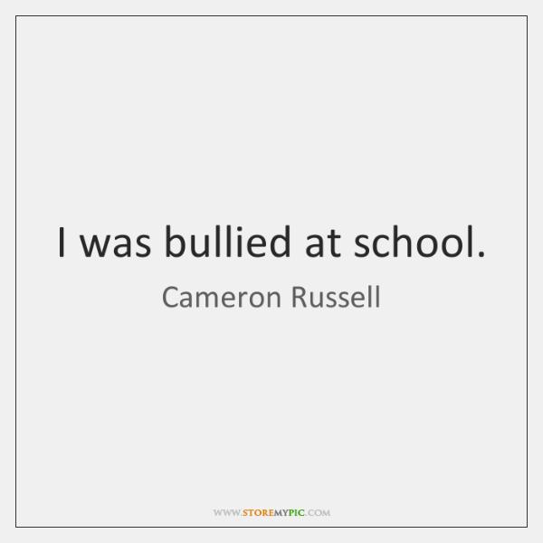 I was bullied at school.