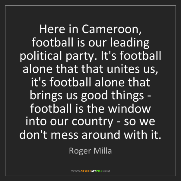 Roger Milla: Here in Cameroon, football is our leading political party....