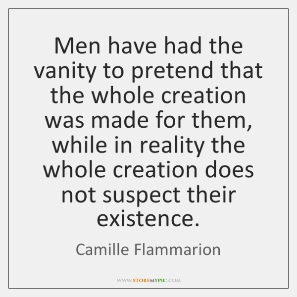 Men have had the vanity to pretend that the whole creation was ...