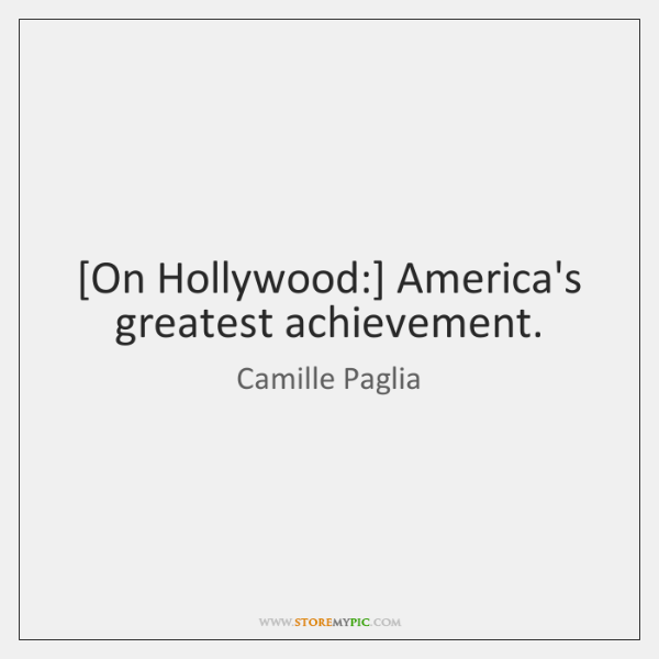 [On Hollywood:] America's greatest achievement.