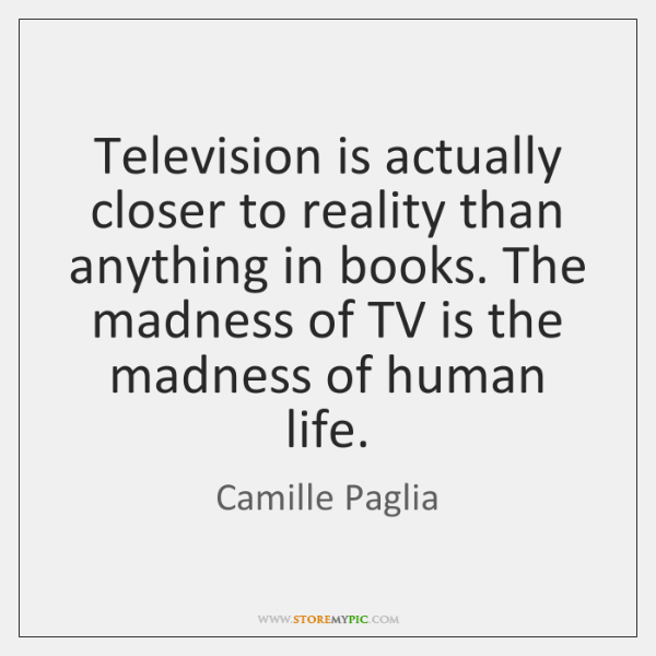 Television is actually closer to reality than anything in books. The madness ...