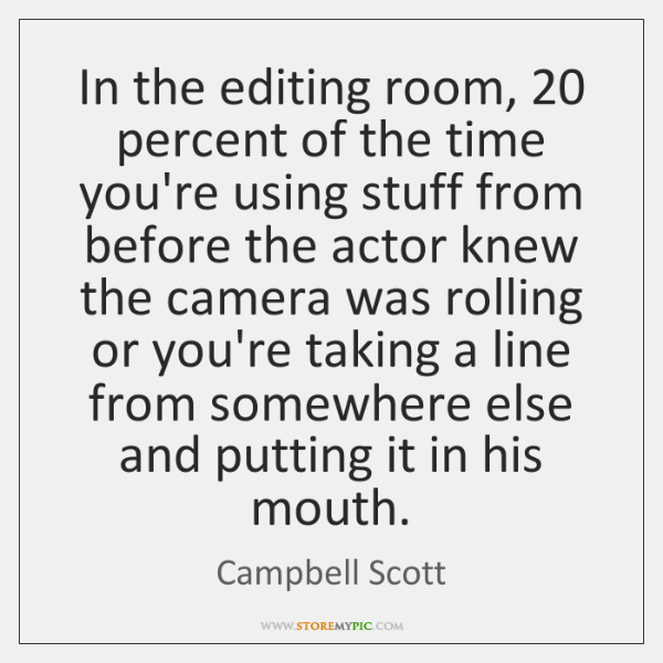In the editing room, 20 percent of the time you're using stuff from ...