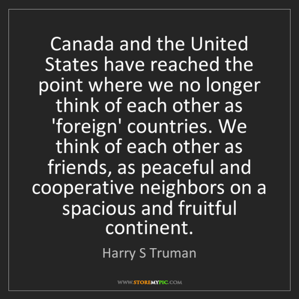 Harry S Truman: Canada and the United States have reached the point where...