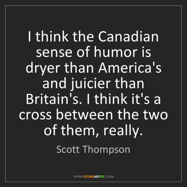 Scott Thompson: I think the Canadian sense of humor is dryer than America's...