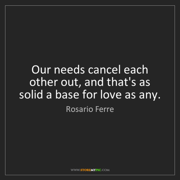 Rosario Ferre: Our needs cancel each other out, and that's as solid...