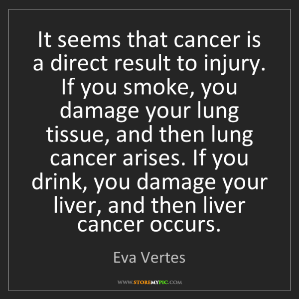 Eva Vertes: It seems that cancer is a direct result to injury. If...