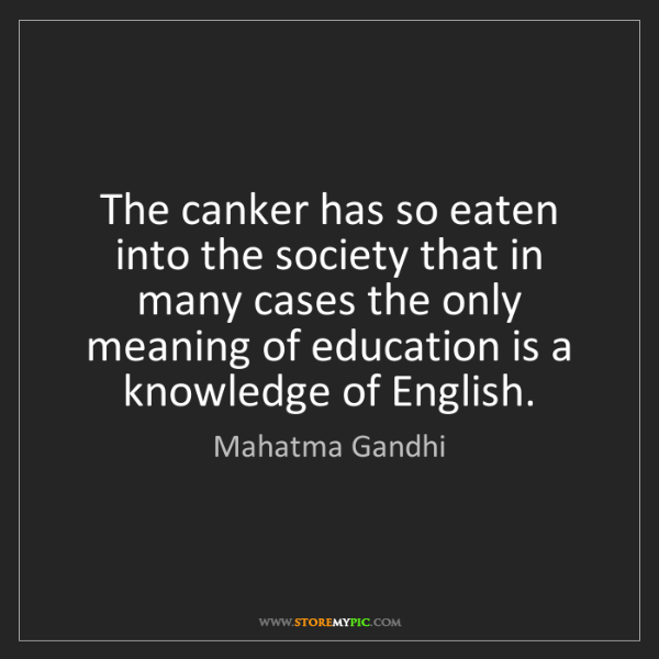Mahatma Gandhi: The canker has so eaten into the society that in many...