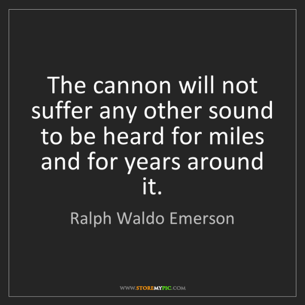 Ralph Waldo Emerson: The cannon will not suffer any other sound to be heard...