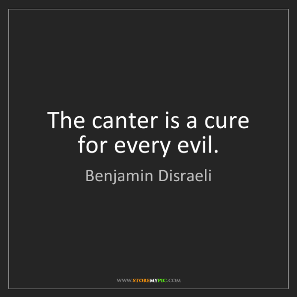 Benjamin Disraeli: The canter is a cure for every evil.