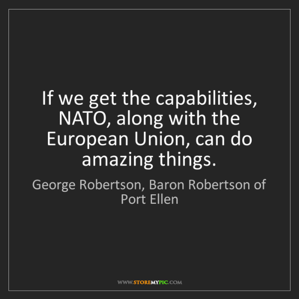 George Robertson, Baron Robertson of Port Ellen: If we get the capabilities, NATO, along with the Eu