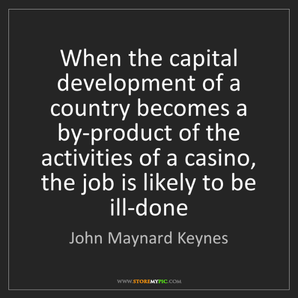 John Maynard Keynes: When the capital development of a country becomes a by-product...