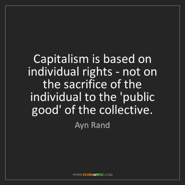 Ayn Rand: Capitalism is based on individual rights - not on the...